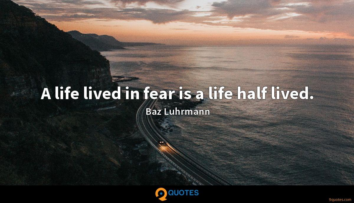 A life lived in fear is a life half lived.