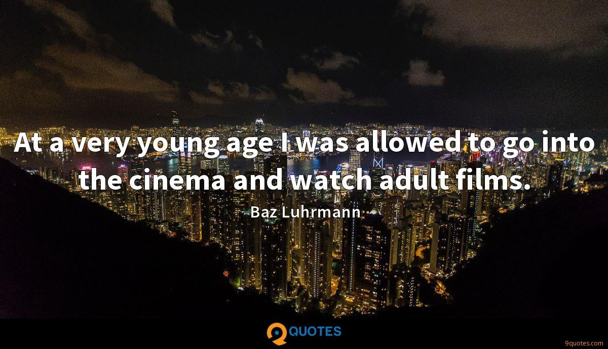 At a very young age I was allowed to go into the cinema and watch adult films.