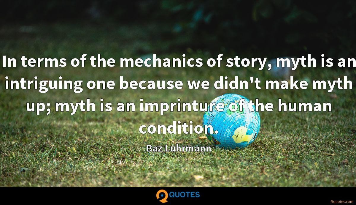 In terms of the mechanics of story, myth is an intriguing one because we didn't make myth up; myth is an imprinture of the human condition.