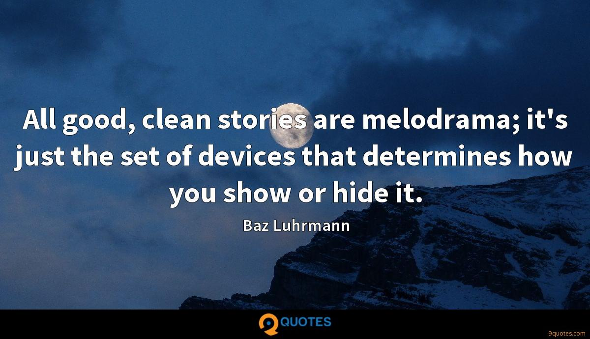 All good, clean stories are melodrama; it's just the set of devices that determines how you show or hide it.