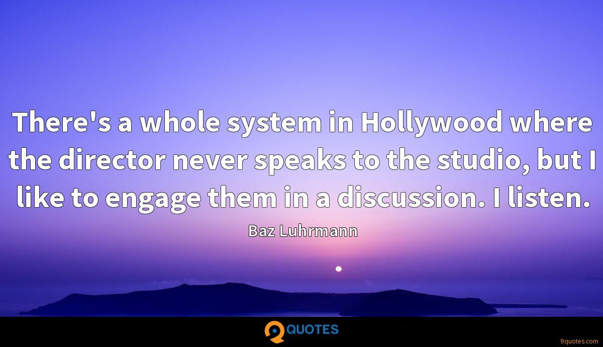 There's a whole system in Hollywood where the director never speaks to the studio, but I like to engage them in a discussion. I listen.
