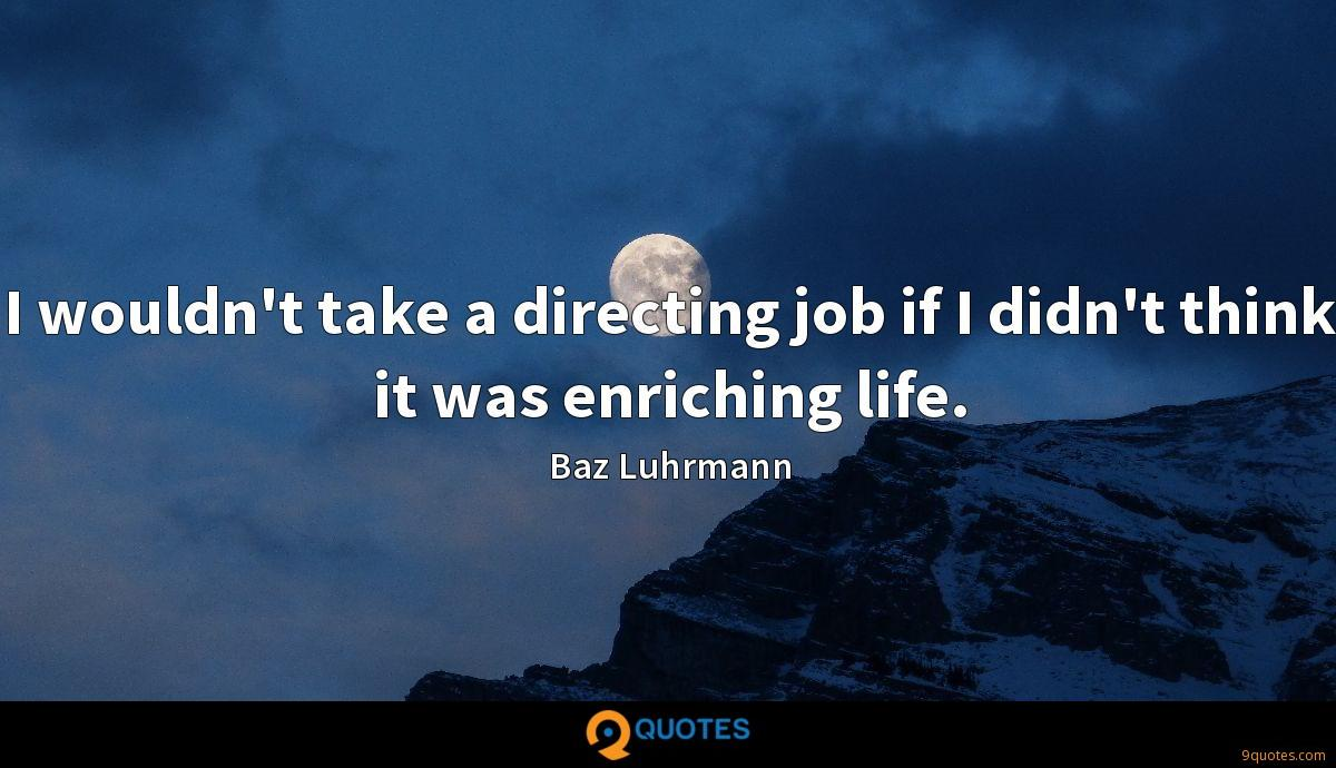 I wouldn't take a directing job if I didn't think it was enriching life.