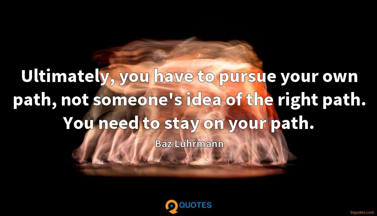 Ultimately, you have to pursue your own path, not someone's idea of the right path. You need to stay on your path.
