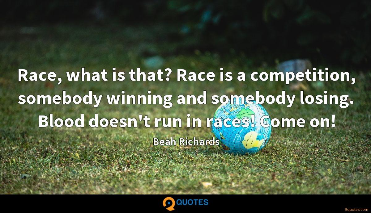 Race, what is that? Race is a competition, somebody winning and somebody losing. Blood doesn't run in races! Come on!