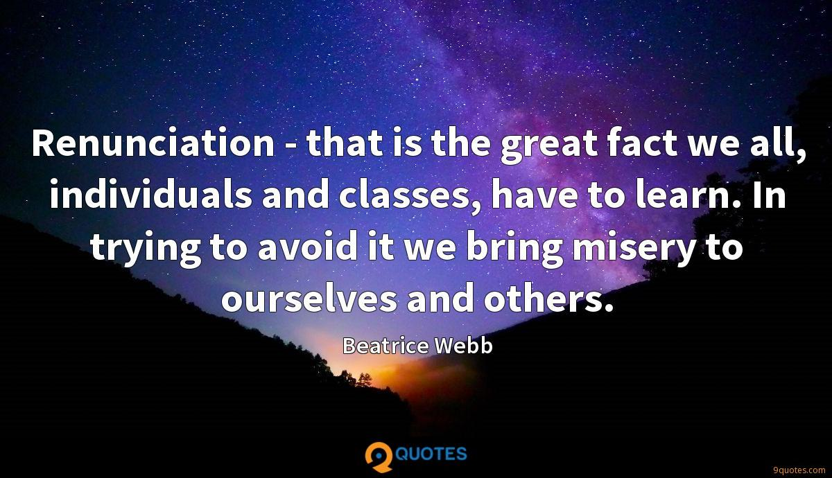 Renunciation - that is the great fact we all, individuals and classes, have to learn. In trying to avoid it we bring misery to ourselves and others.