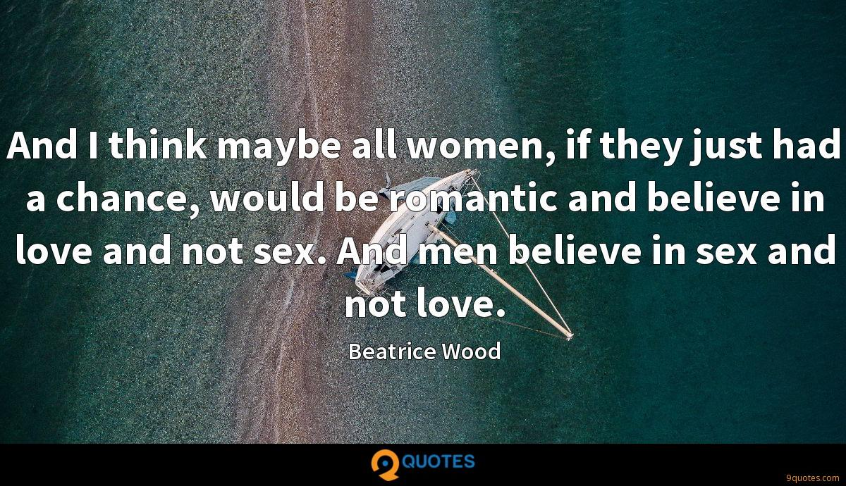 And I think maybe all women, if they just had a chance, would be romantic and believe in love and not sex. And men believe in sex and not love.