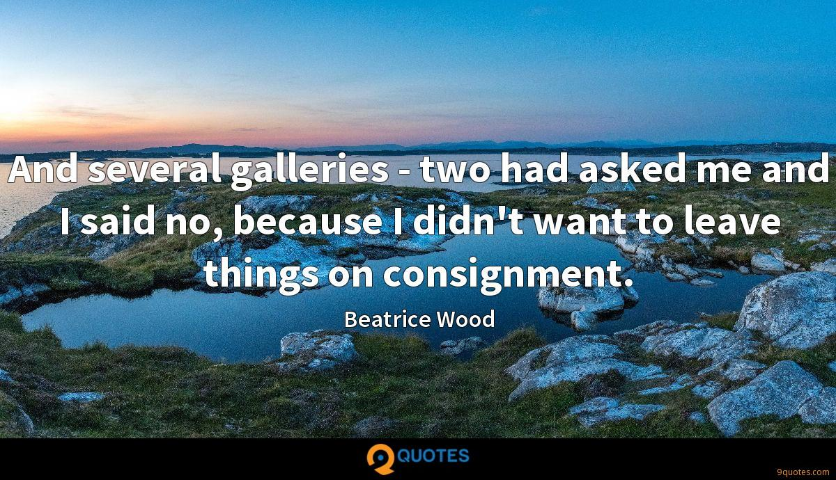 And several galleries - two had asked me and I said no, because I didn't want to leave things on consignment.