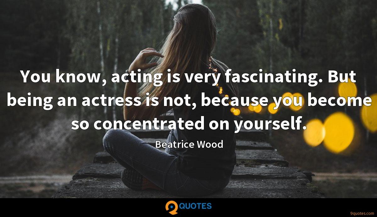 You know, acting is very fascinating. But being an actress is not, because you become so concentrated on yourself.