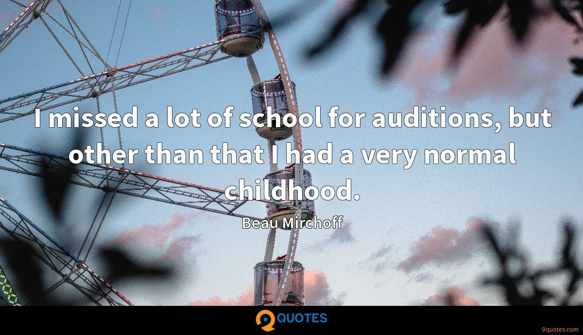 I missed a lot of school for auditions, but other than that I had a very normal childhood.