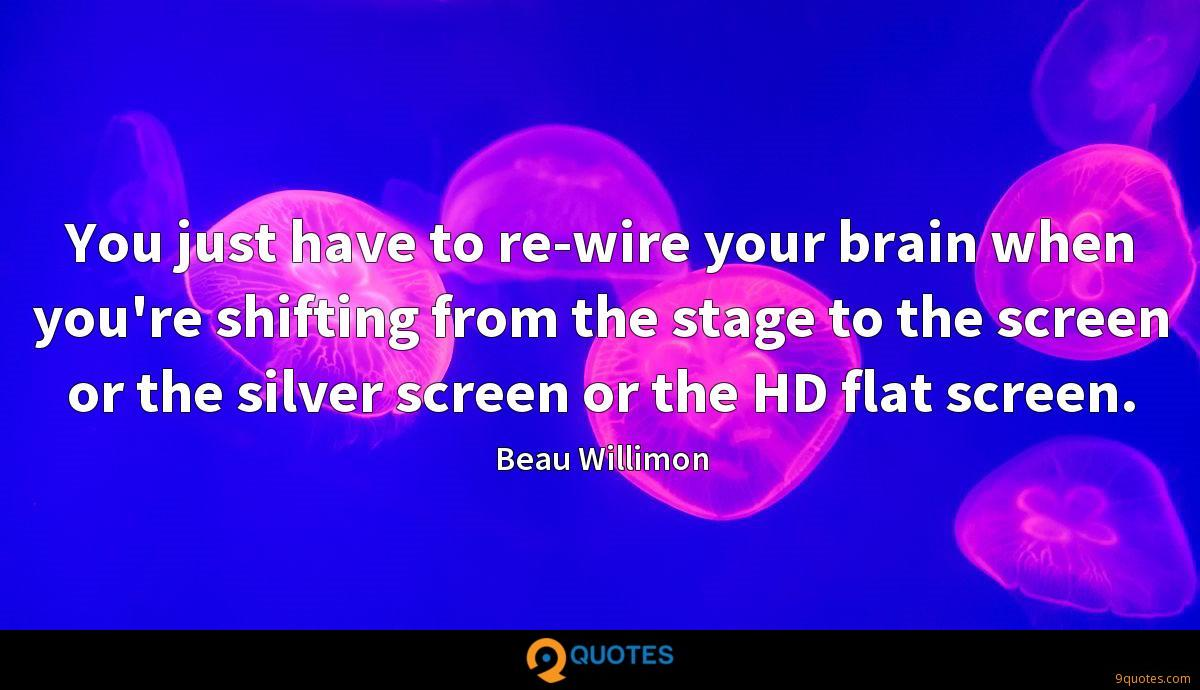 You just have to re-wire your brain when you're shifting from the stage to the screen or the silver screen or the HD flat screen.