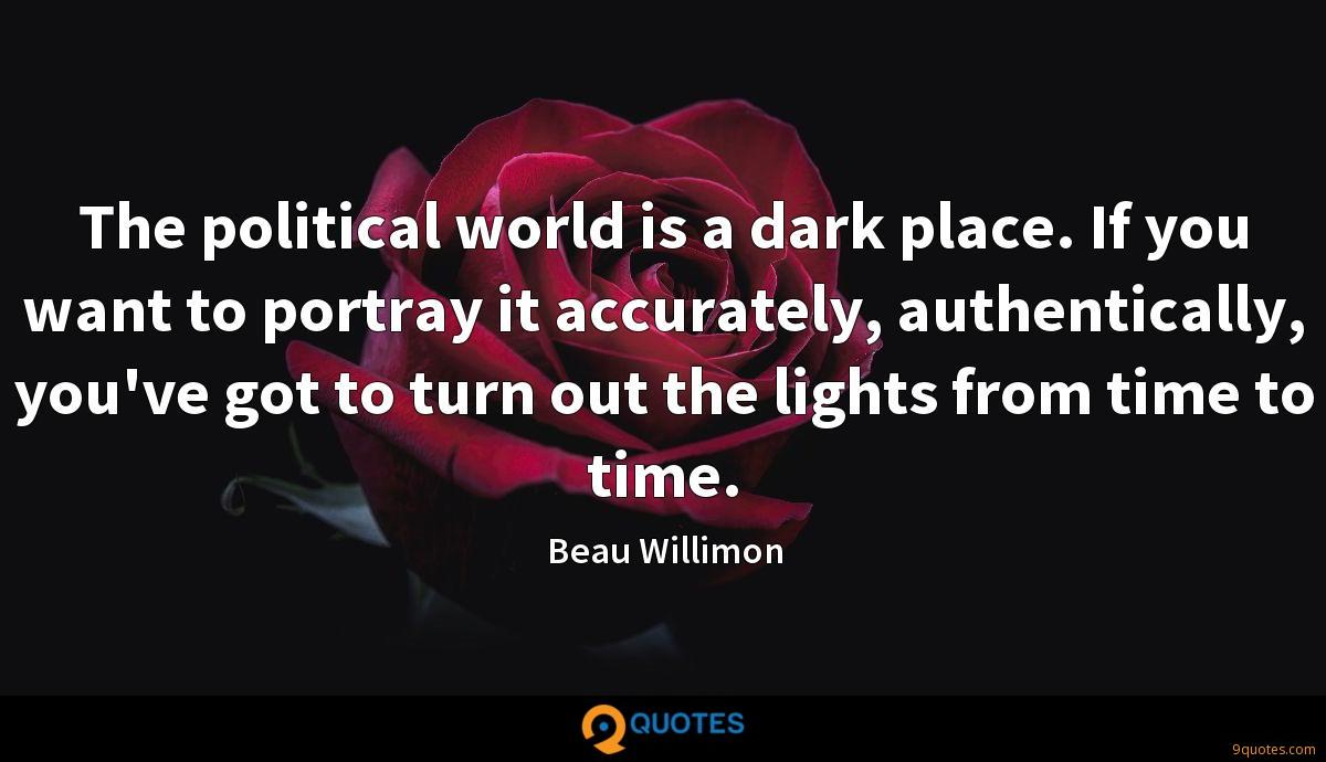 The political world is a dark place. If you want to portray it accurately, authentically, you've got to turn out the lights from time to time.