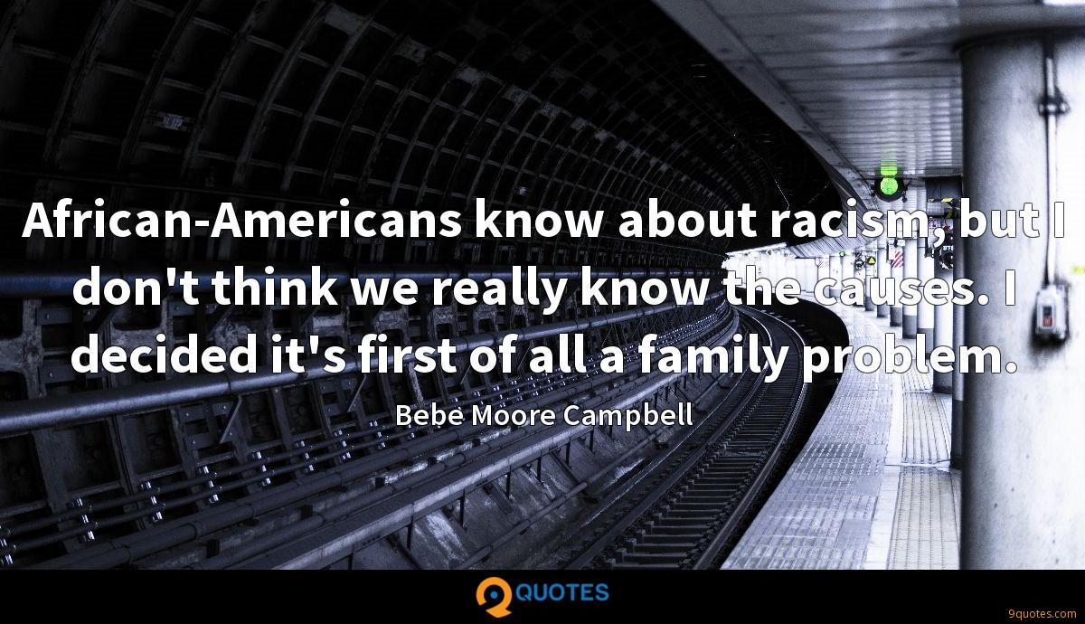 African-Americans know about racism, but I don't think we really know the causes. I decided it's first of all a family problem.
