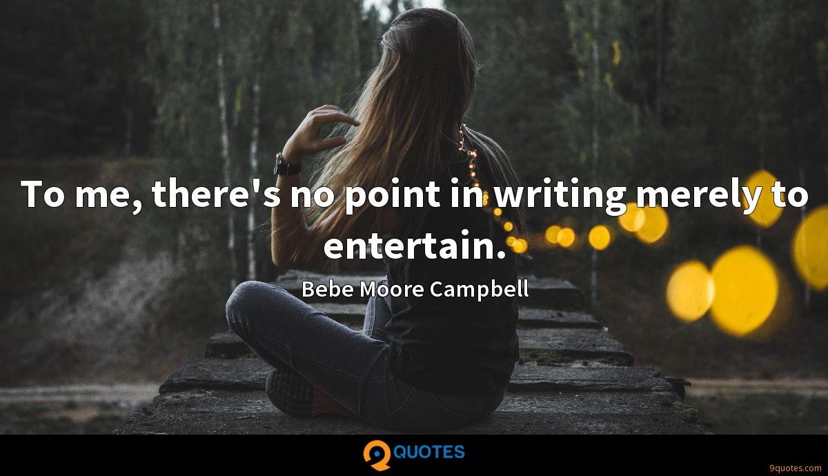 To me, there's no point in writing merely to entertain.
