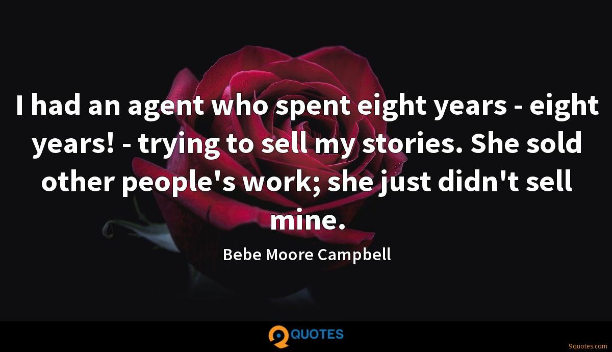 I had an agent who spent eight years - eight years! - trying to sell my stories. She sold other people's work; she just didn't sell mine.