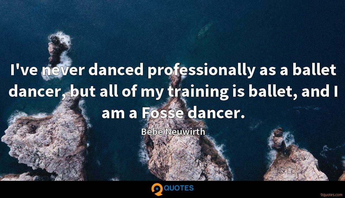 I've never danced professionally as a ballet dancer, but all of my training is ballet, and I am a Fosse dancer.