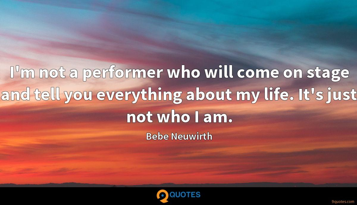I'm not a performer who will come on stage and tell you everything about my life. It's just not who I am.