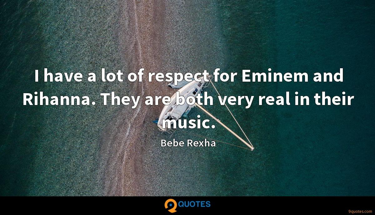 I have a lot of respect for Eminem and Rihanna. They are both very real in their music.