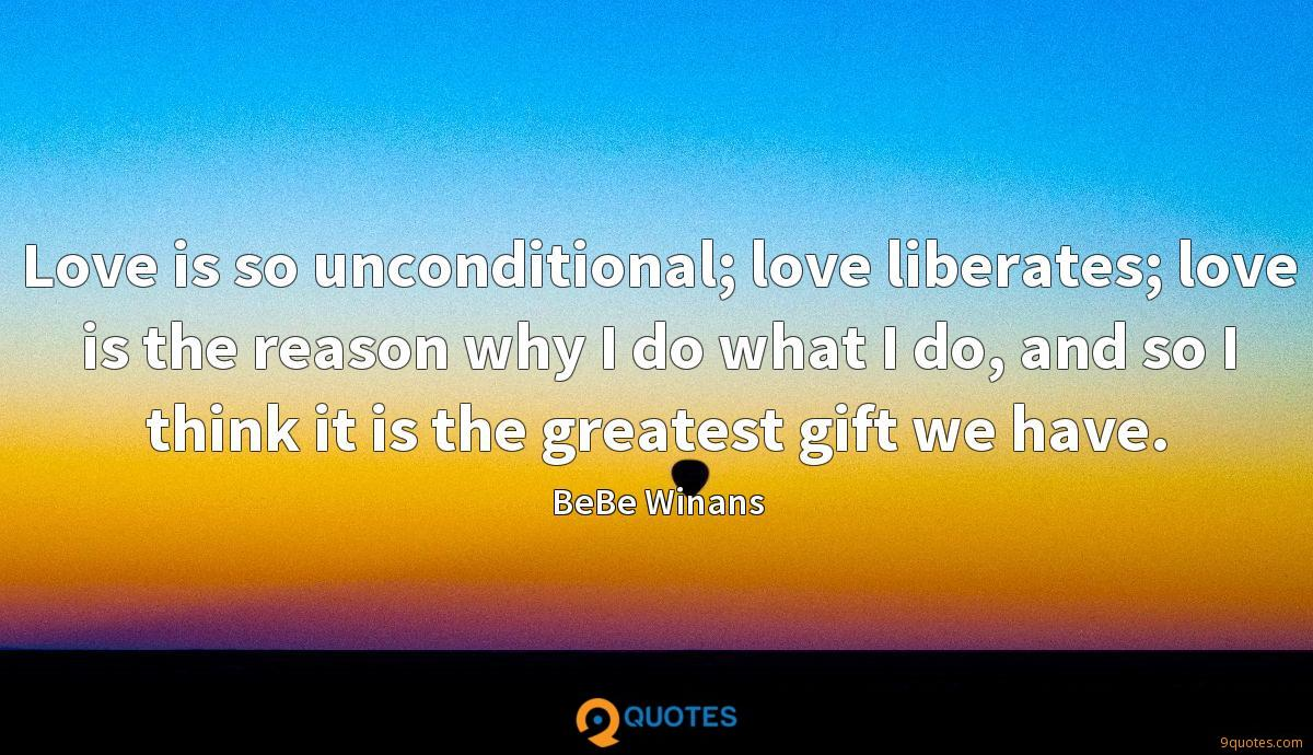 Love is so unconditional; love liberates; love is the reason why I do what I do, and so I think it is the greatest gift we have.