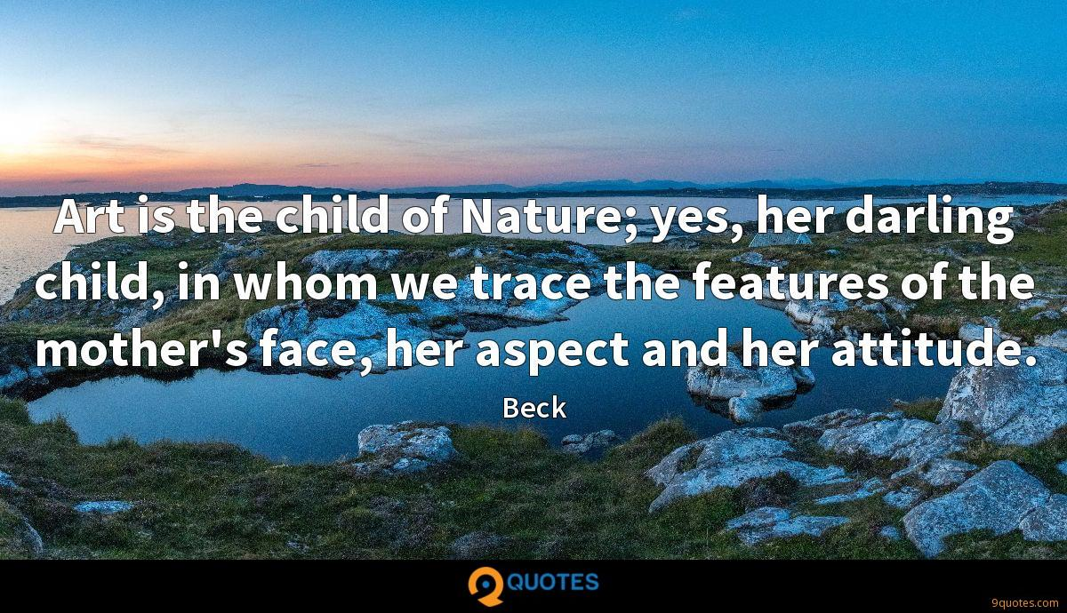 Art is the child of Nature; yes, her darling child, in whom we trace the features of the mother's face, her aspect and her attitude.