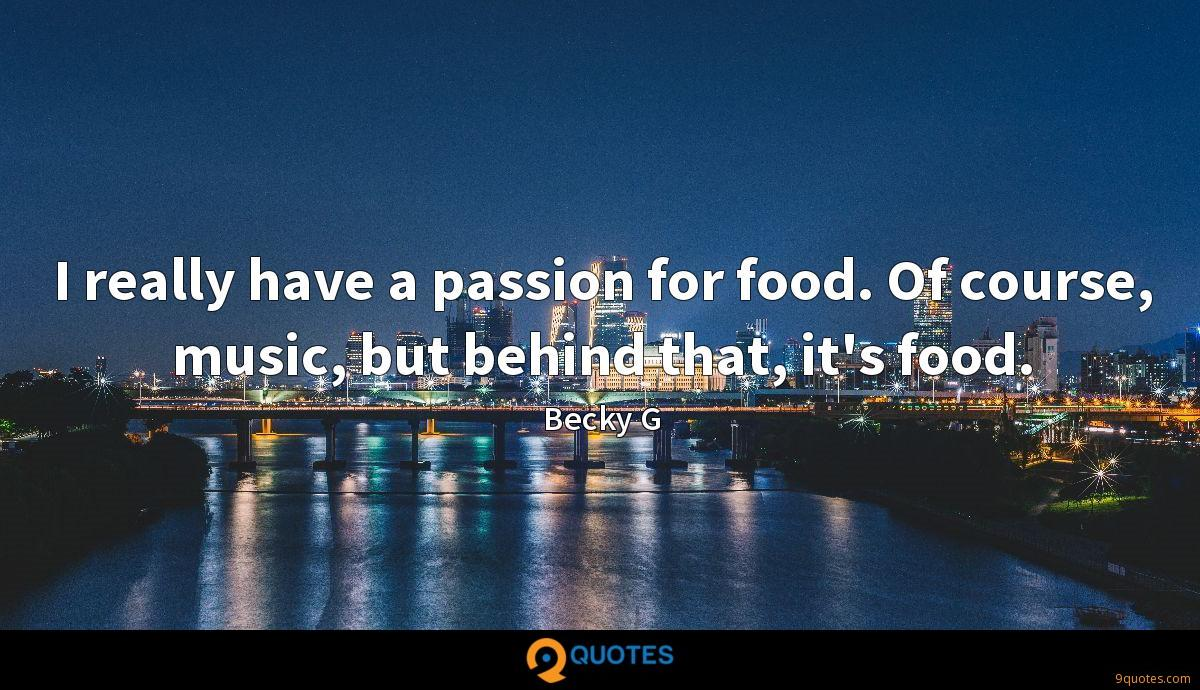 I really have a passion for food. Of course, music, but behind that, it's food.