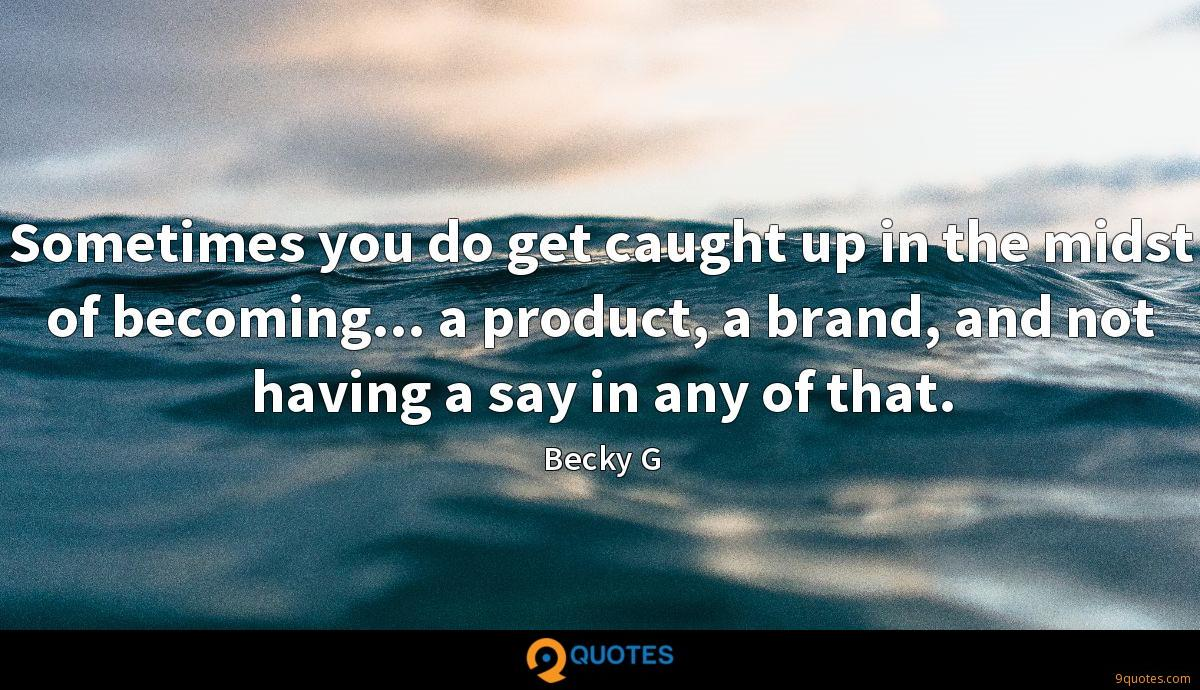 Sometimes you do get caught up in the midst of becoming... a product, a brand, and not having a say in any of that.