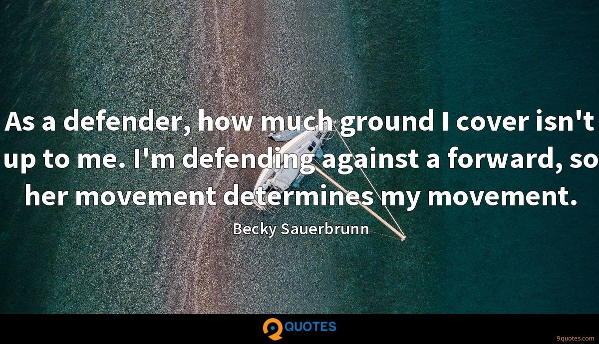 As a defender, how much ground I cover isn't up to me. I'm defending against a forward, so her movement determines my movement.