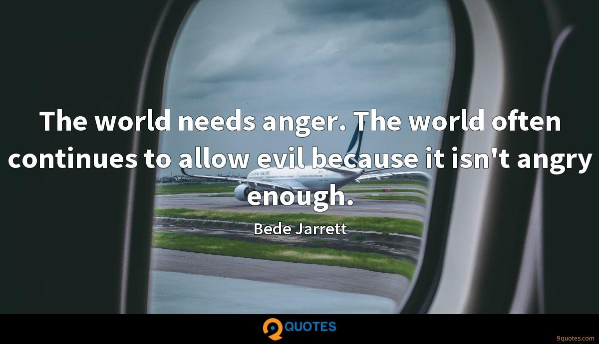 The world needs anger. The world often continues to allow evil because it isn't angry enough.