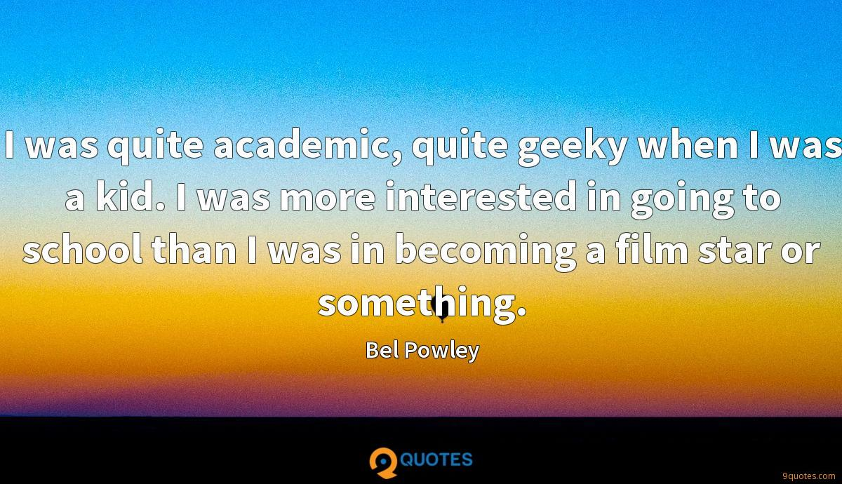 I was quite academic, quite geeky when I was a kid. I was more interested in going to school than I was in becoming a film star or something.
