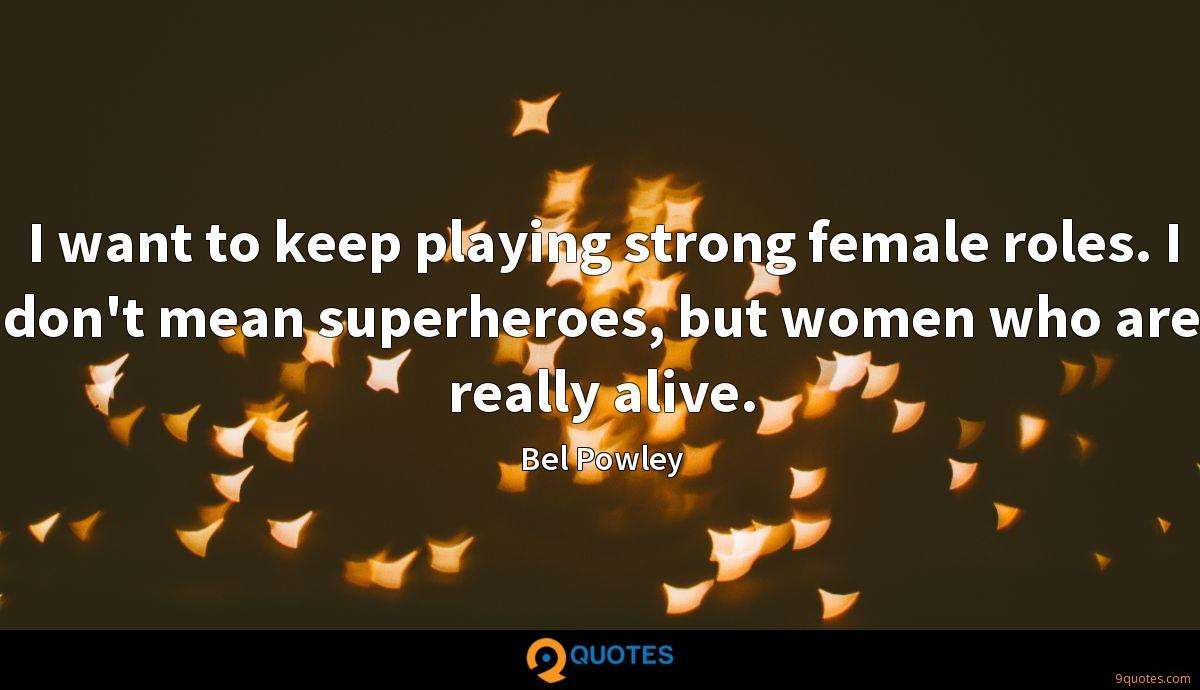 I want to keep playing strong female roles. I don't mean superheroes, but women who are really alive.