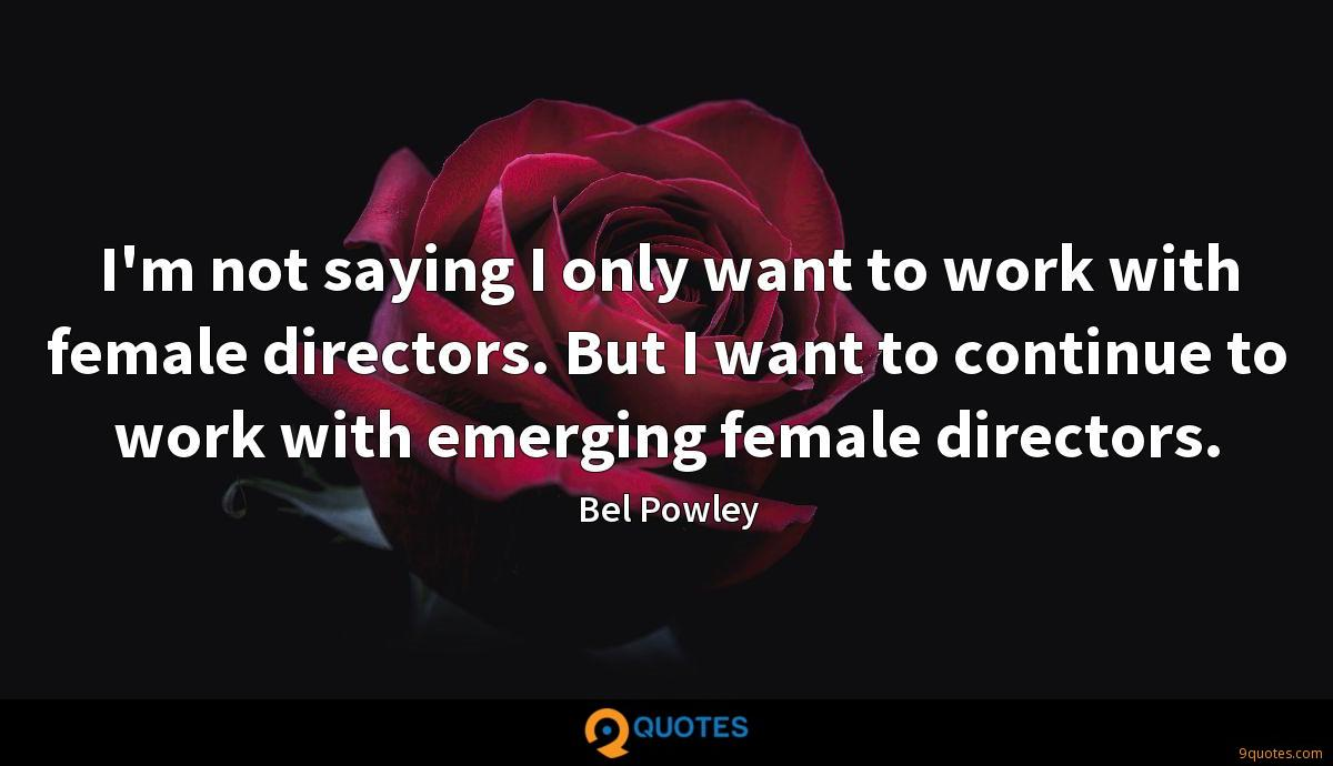 I'm not saying I only want to work with female directors. But I want to continue to work with emerging female directors.