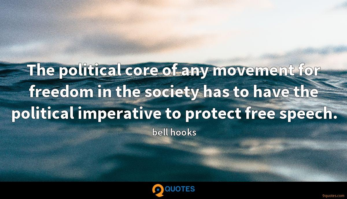 The political core of any movement for freedom in the society has to have the political imperative to protect free speech.