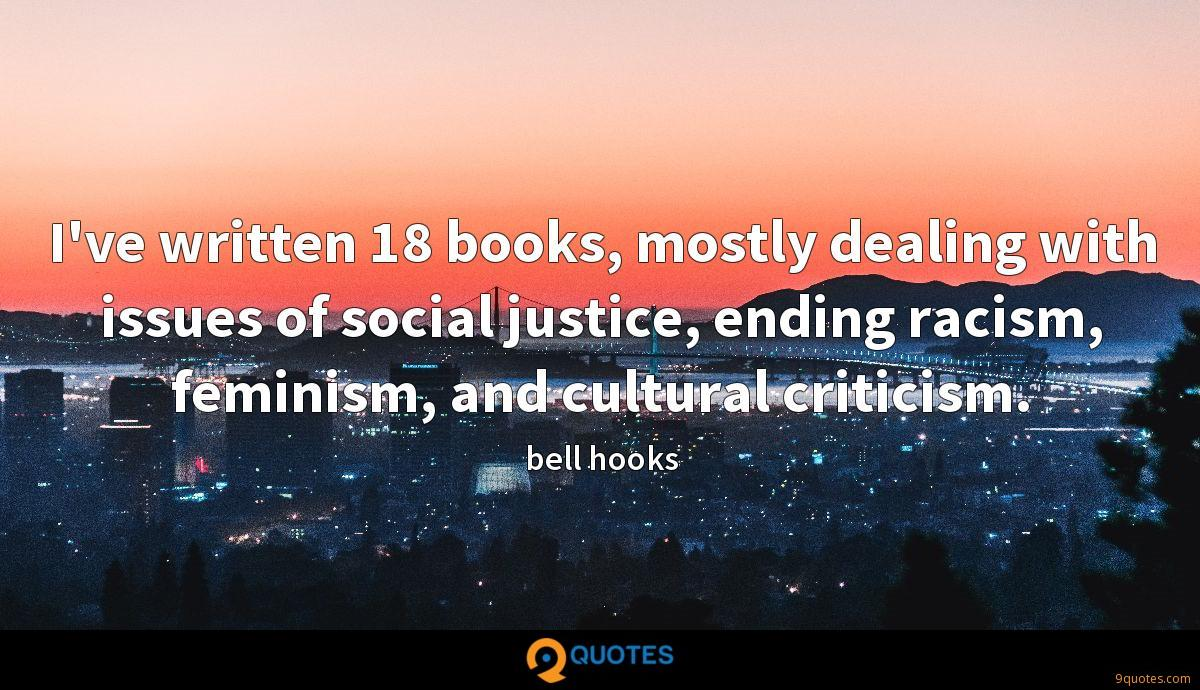 I've written 18 books, mostly dealing with issues of social justice, ending racism, feminism, and cultural criticism.