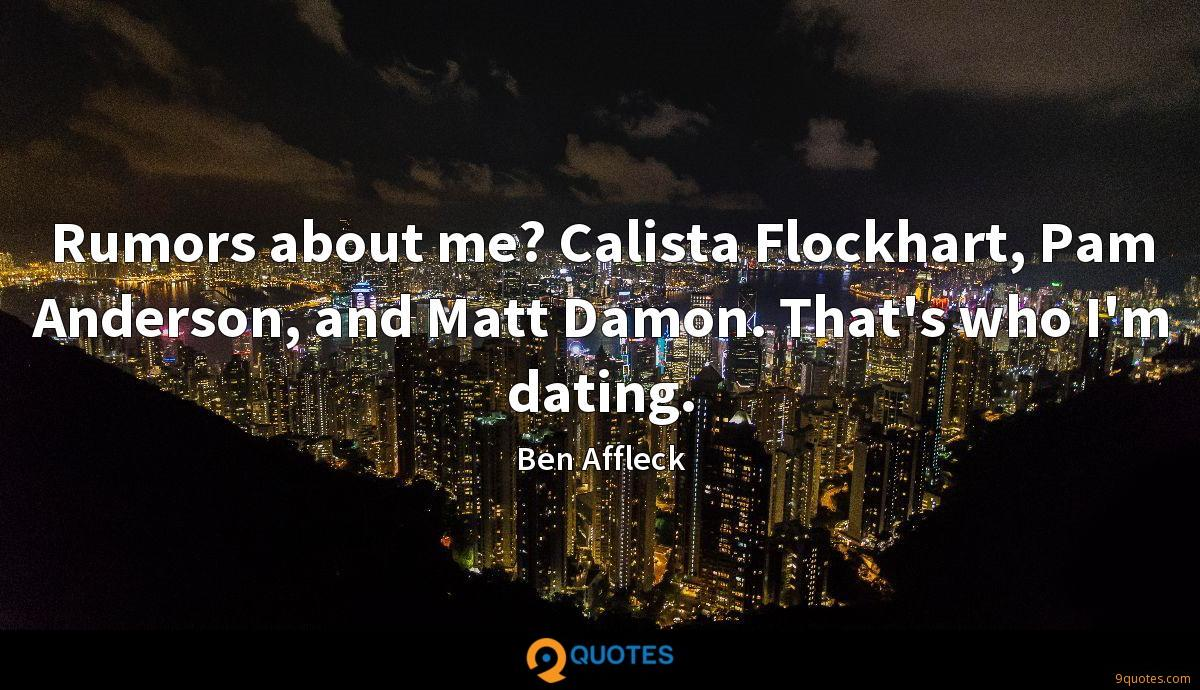 Rumors about me? Calista Flockhart, Pam Anderson, and Matt Damon. That's who I'm dating.