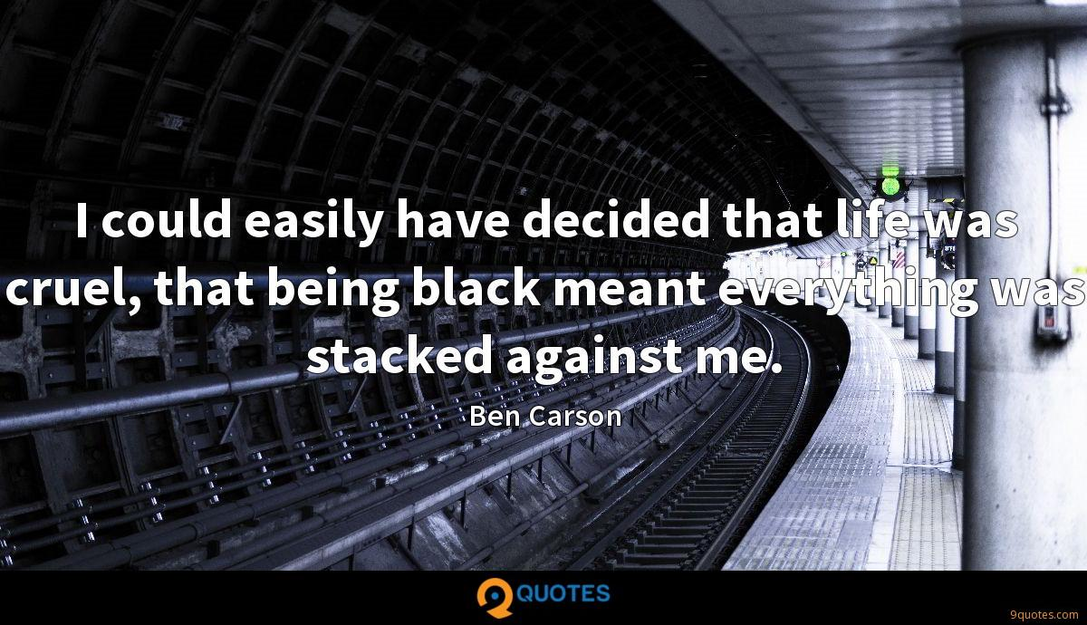 I could easily have decided that life was cruel, that being black meant everything was stacked against me.