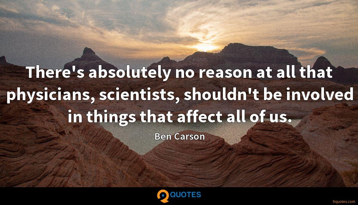 There's absolutely no reason at all that physicians, scientists, shouldn't be involved in things that affect all of us.