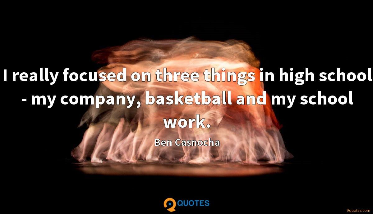 I really focused on three things in high school - my company, basketball and my school work.