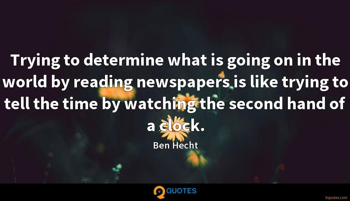 Trying to determine what is going on in the world by reading newspapers is like trying to tell the time by watching the second hand of a clock.