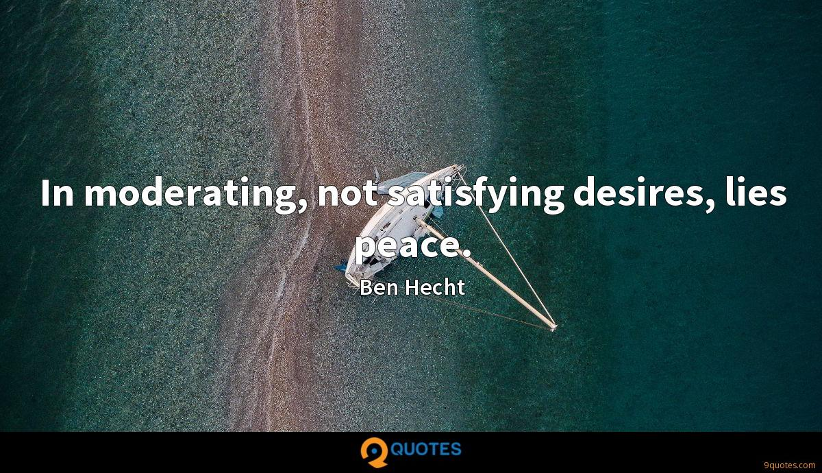 In moderating, not satisfying desires, lies peace.