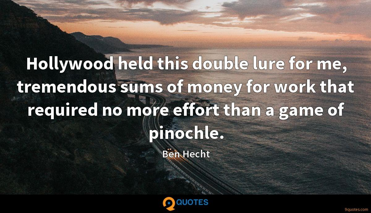Hollywood held this double lure for me, tremendous sums of money for work that required no more effort than a game of pinochle.