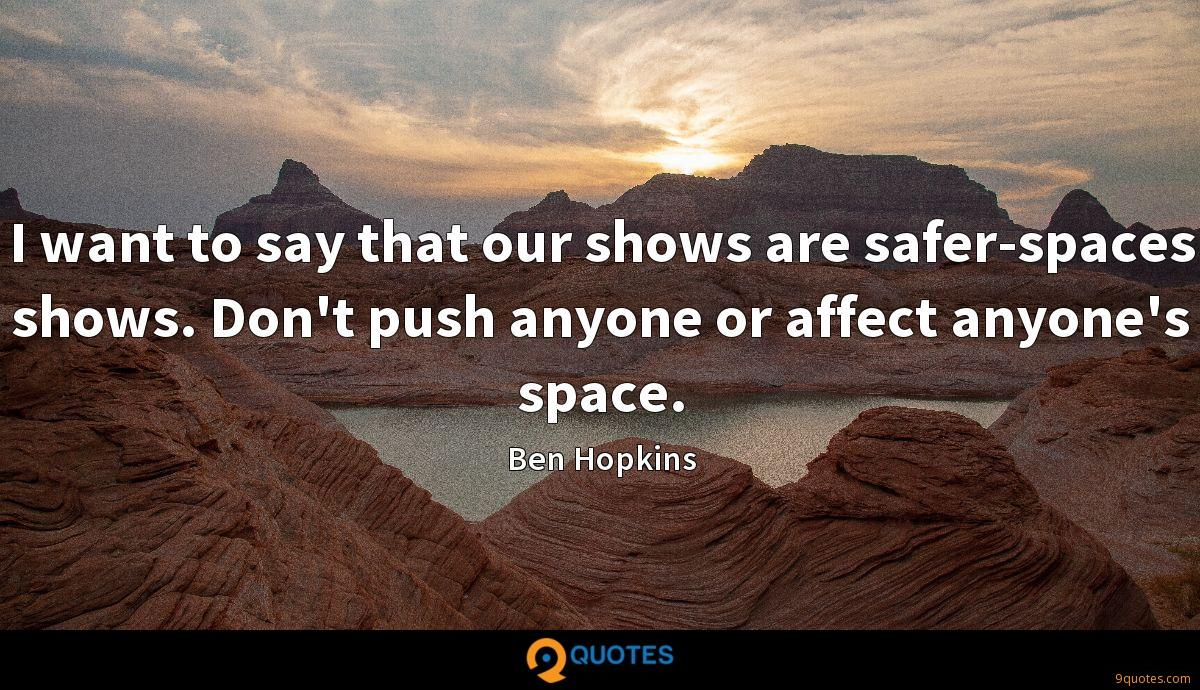 I want to say that our shows are safer-spaces shows. Don't push anyone or affect anyone's space.