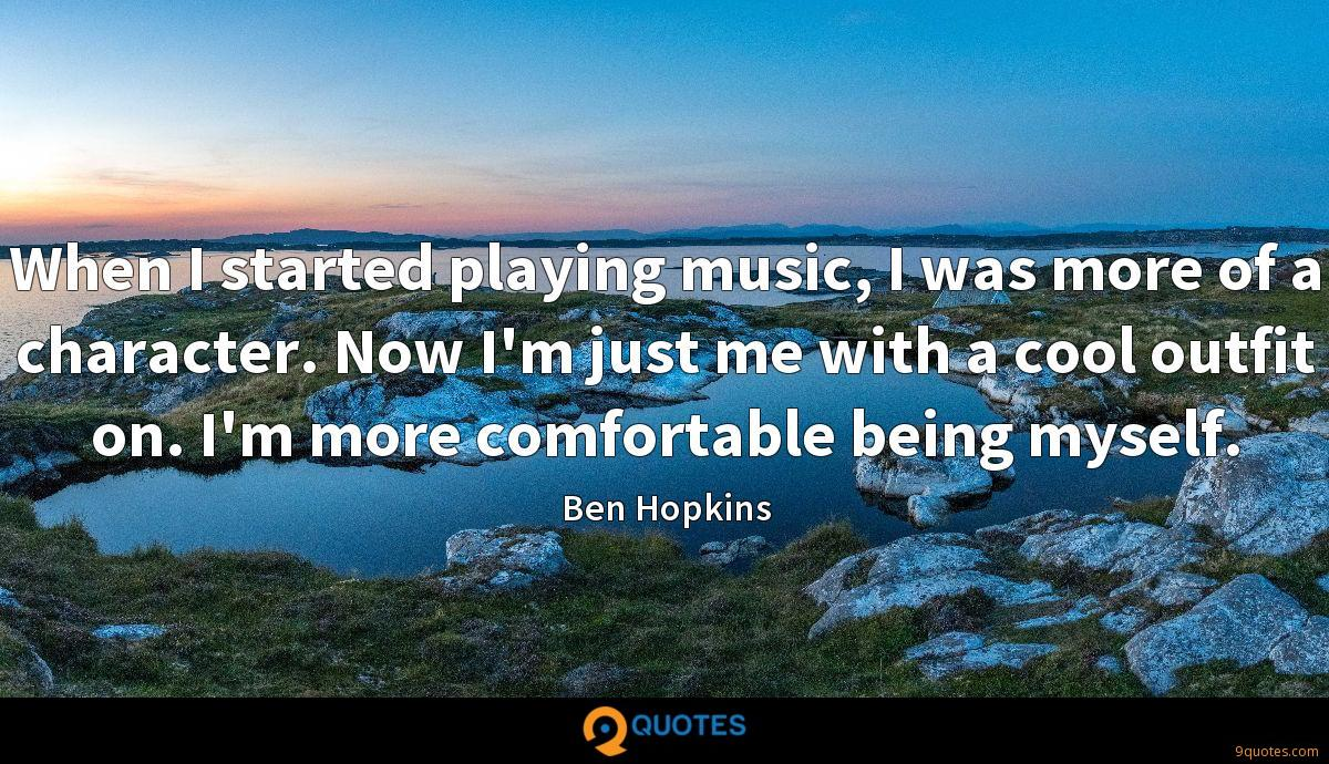 When I started playing music, I was more of a character. Now I'm just me with a cool outfit on. I'm more comfortable being myself.