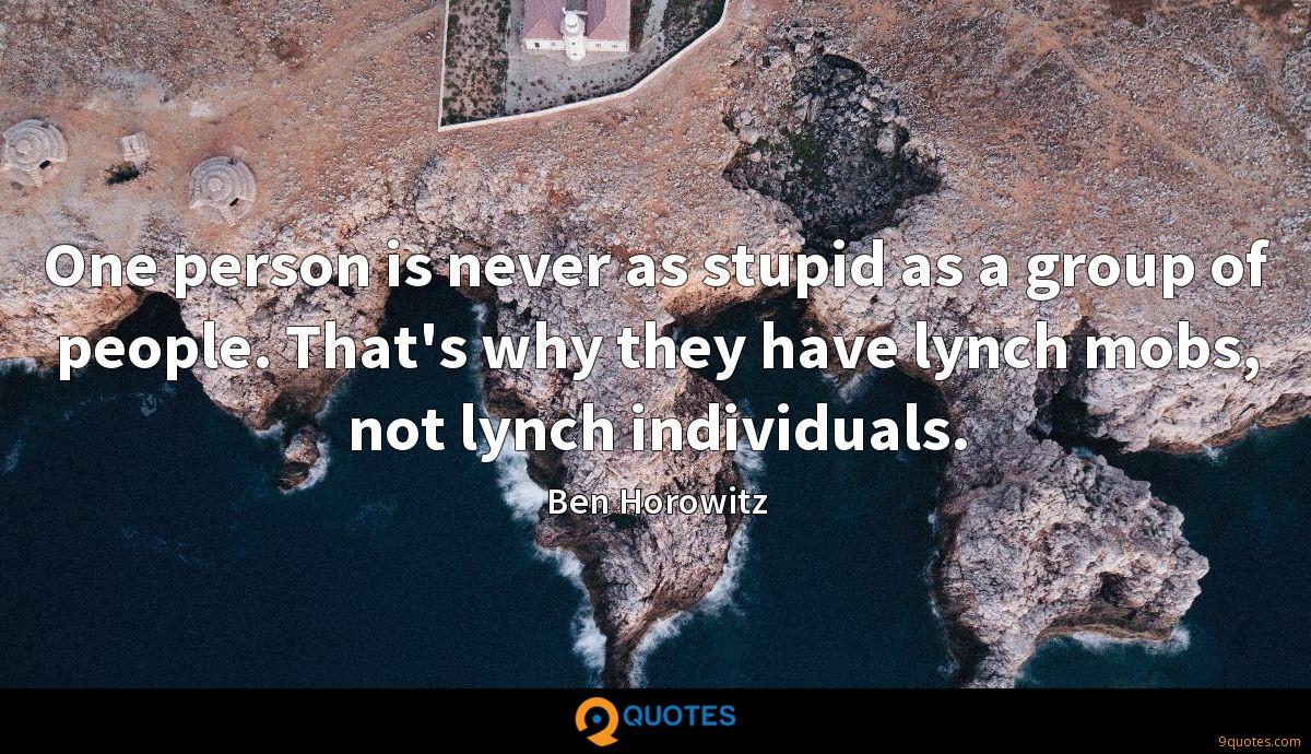 One person is never as stupid as a group of people. That's why they have lynch mobs, not lynch individuals.