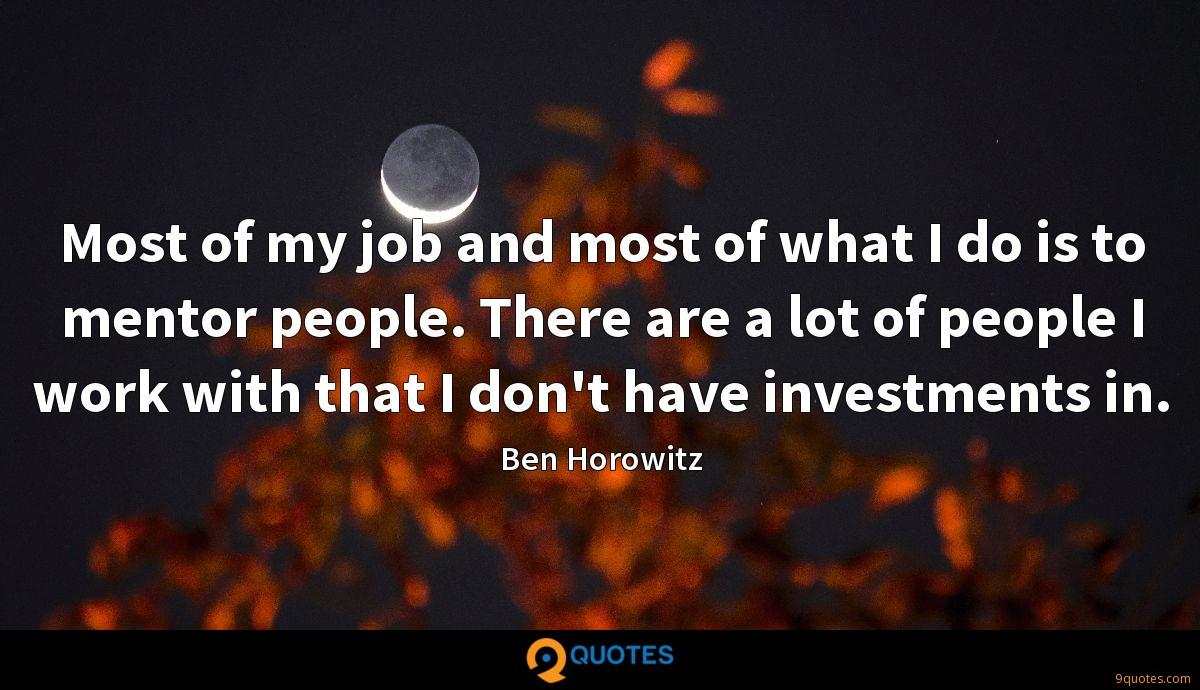 Most of my job and most of what I do is to mentor people. There are a lot of people I work with that I don't have investments in.
