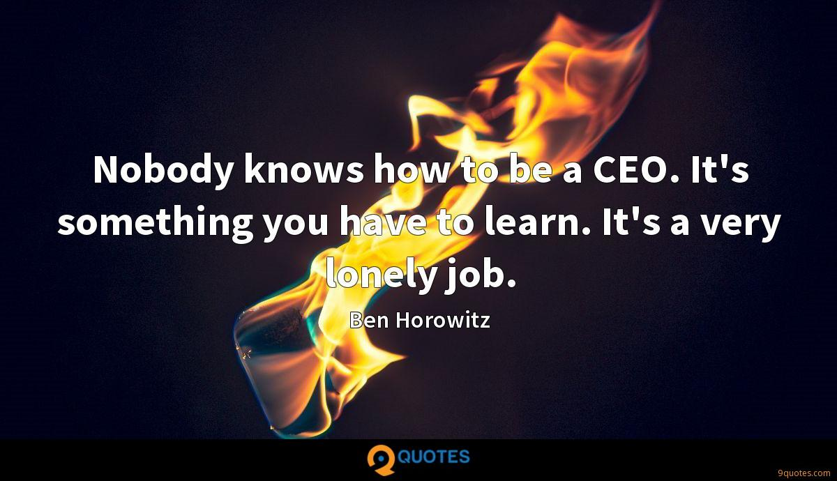 Nobody knows how to be a CEO. It's something you have to learn. It's a very lonely job.