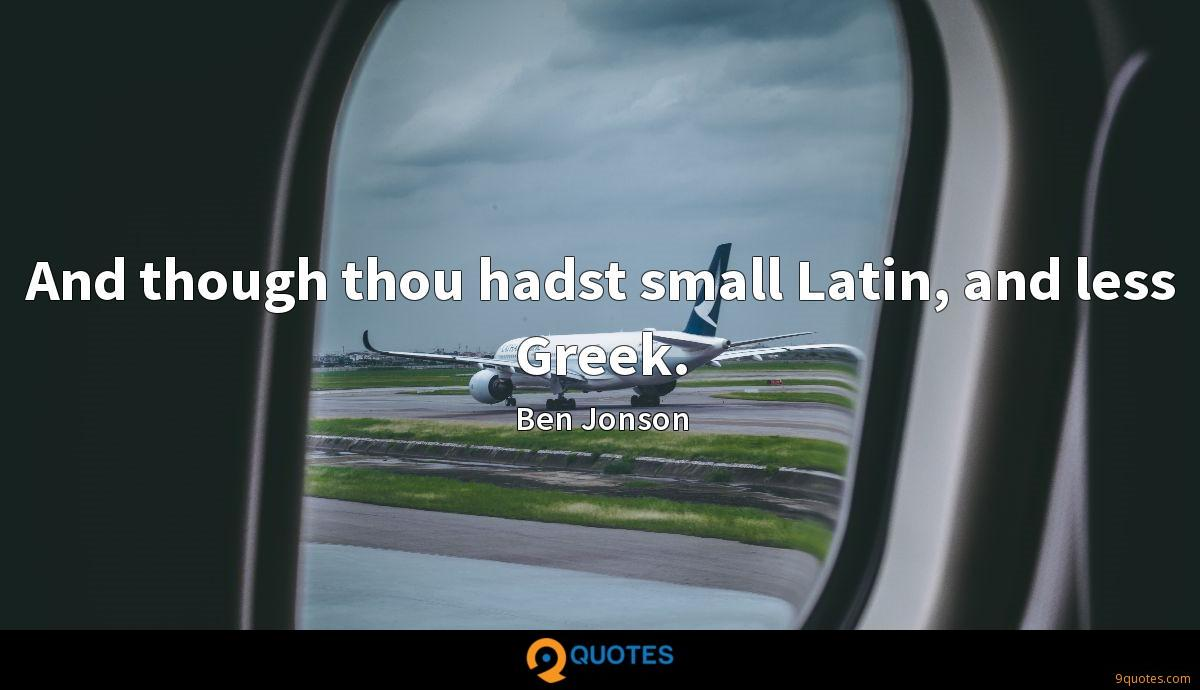 And though thou hadst small Latin, and less Greek.