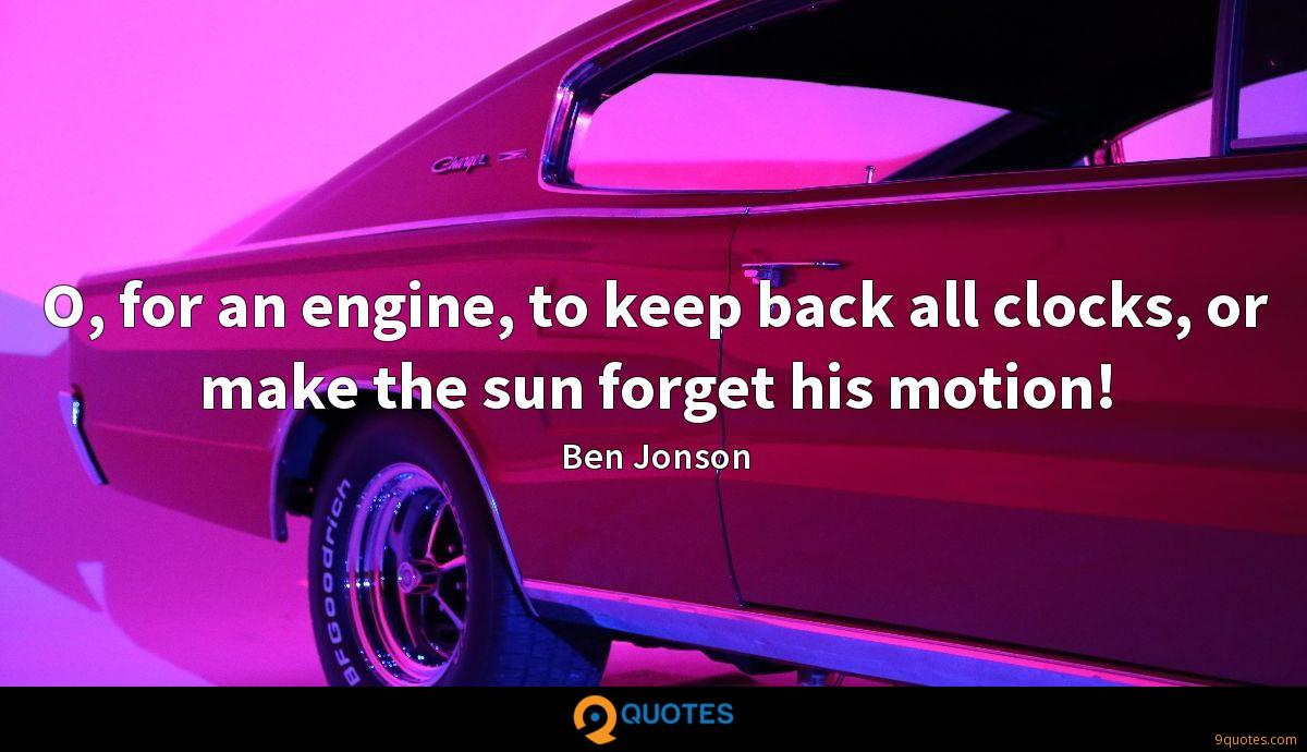 O, for an engine, to keep back all clocks, or make the sun forget his motion!