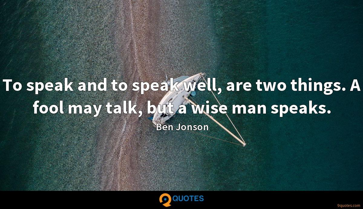To speak and to speak well, are two things. A fool may talk, but a wise man speaks.