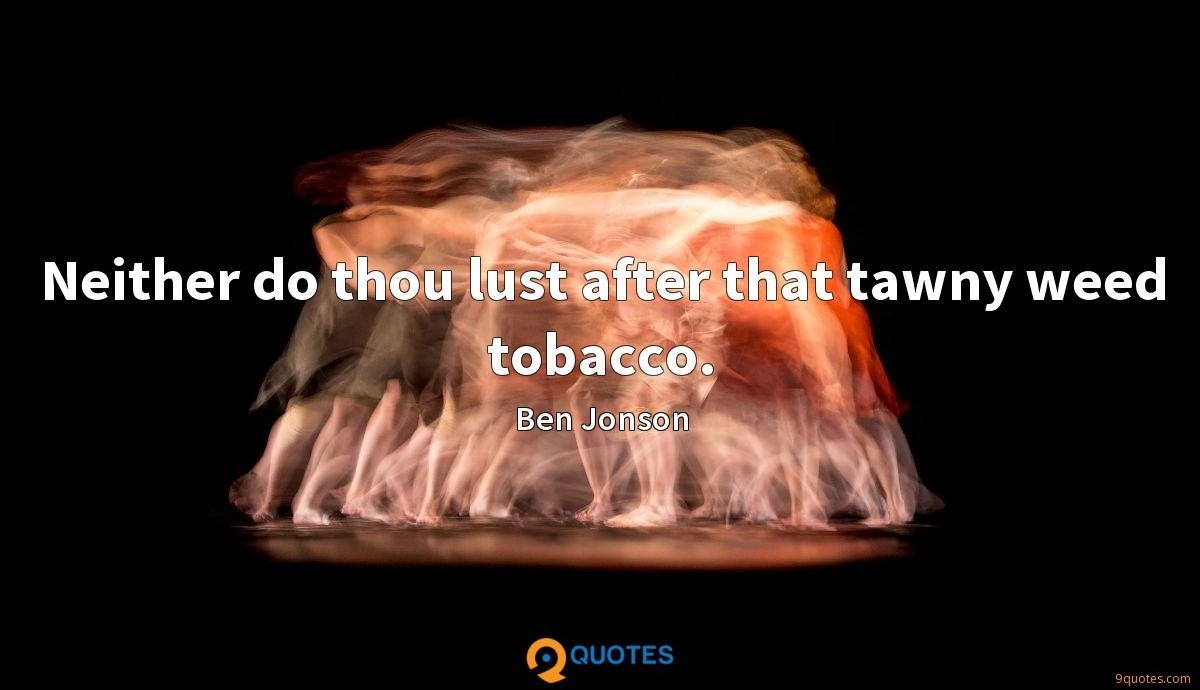 Neither do thou lust after that tawny weed tobacco.