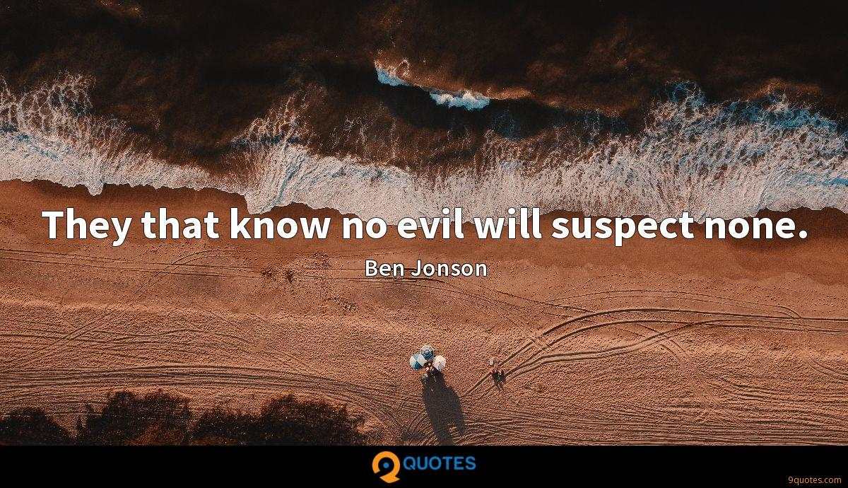 They that know no evil will suspect none.