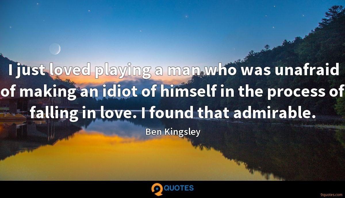 I just loved playing a man who was unafraid of making an idiot of himself in the process of falling in love. I found that admirable.